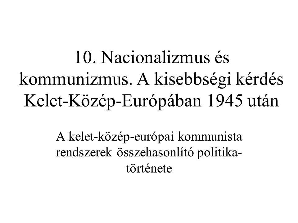10. Nacionalizmus és kommunizmus. A kisebbségi kérdés Kelet-Közép-Európában 1945 után A kelet-közép-európai kommunista rendszerek összehasonlító polit