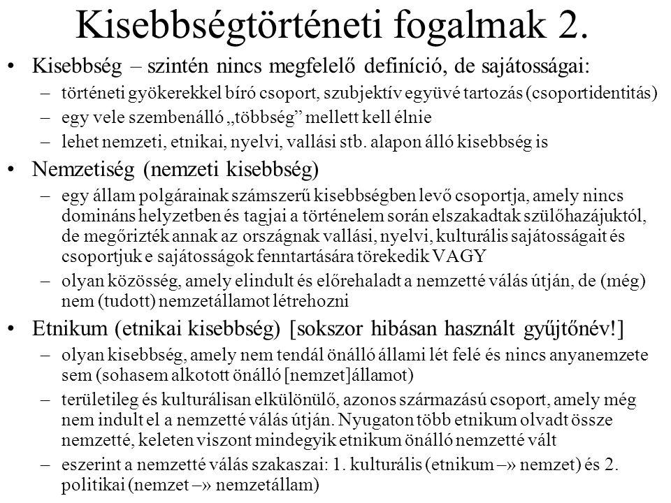 Kisebbségtörténeti fogalmak 2. Kisebbség – szintén nincs megfelelő definíció, de sajátosságai: –történeti gyökerekkel bíró csoport, szubjektív együvé