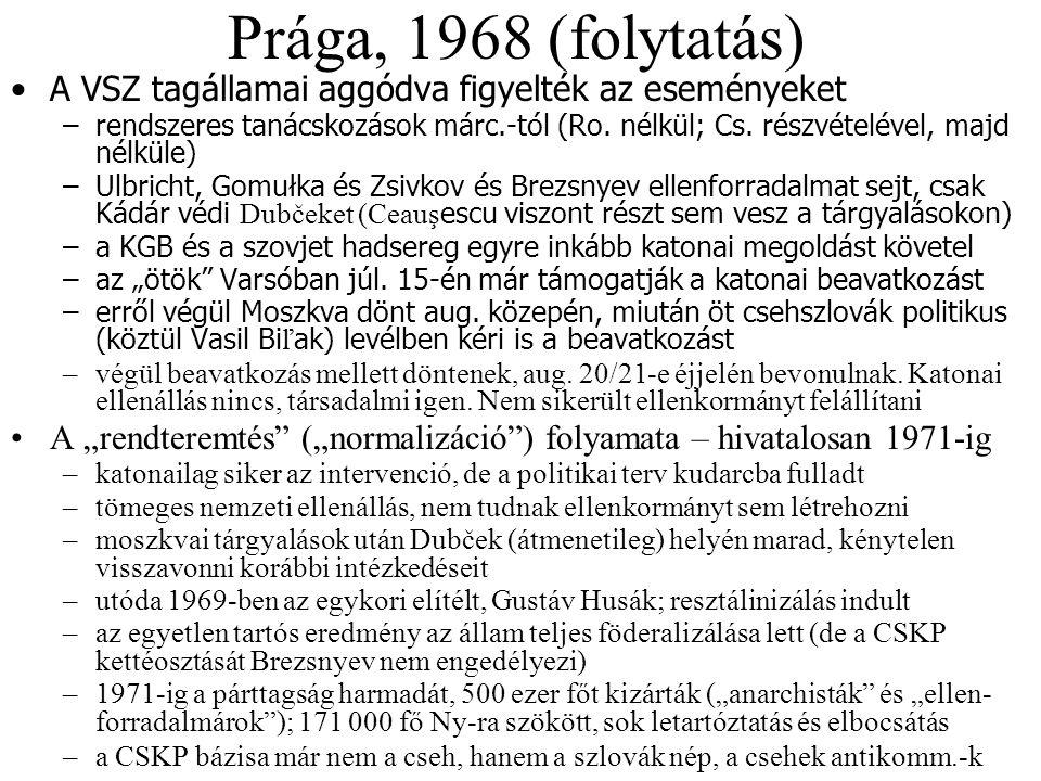 Prága, 1968 (folytatás) A VSZ tagállamai aggódva figyelték az eseményeket – rendszeres tanácskozások márc.-tól (Ro. nélkül; Cs. részvételével, majd né