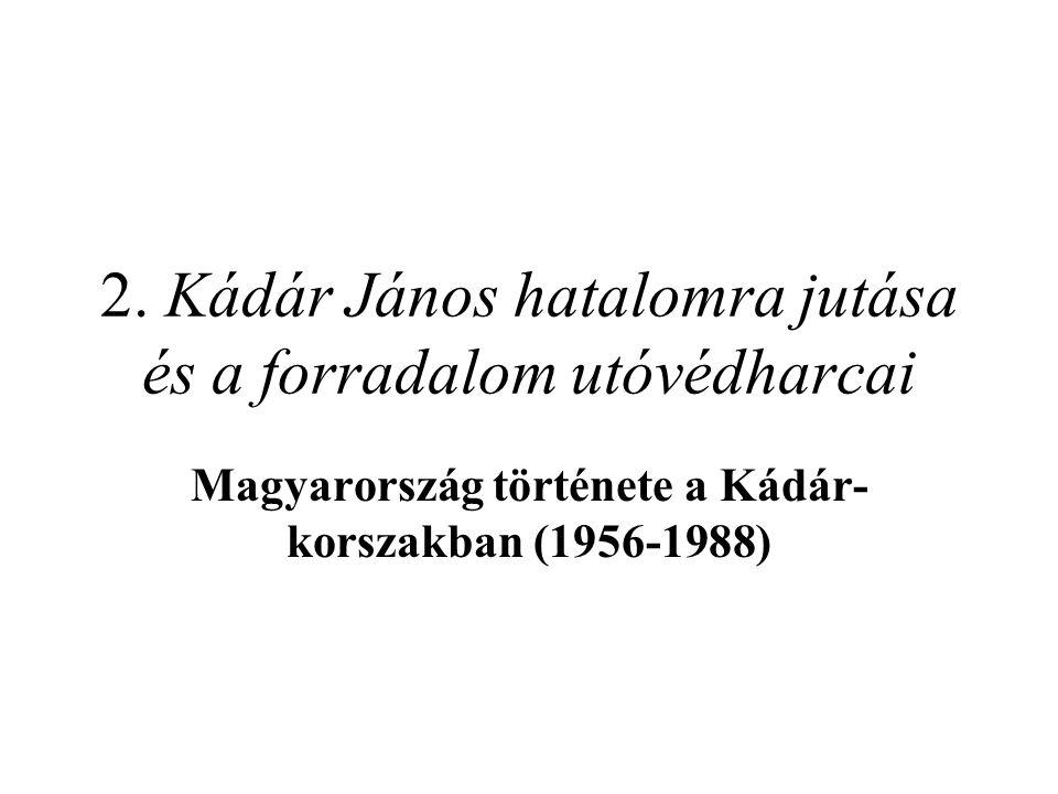 2. Kádár János hatalomra jutása és a forradalom utóvédharcai Magyarország története a Kádár- korszakban (1956-1988)