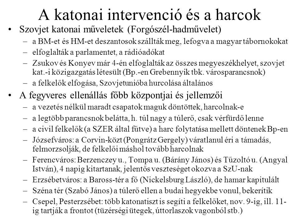 A katonai intervenció és a harcok Szovjet katonai műveletek (Forgószél-hadművelet) –a BM-et és HM-et deszantosok szállták meg, lefogva a magyar tábornokokat –elfoglalták a parlamentet, a rádióadókat –Zsukov és Konyev már 4-én elfoglalták az összes megyeszékhelyet, szovjet kat.-i közigazgatás létesült (Bp.-en Grebennyik tbk.