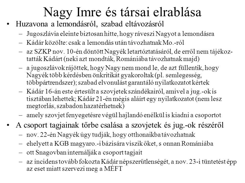 Nagy Imre és társai elrablása Huzavona a lemondásról, szabad eltávozásról –Jugoszlávia eleinte biztosan hitte, hogy ráveszi Nagyot a lemondásra –Kádár közölte: csak a lemondás után távozhatnak Mo.-ról –az SZKP nov.