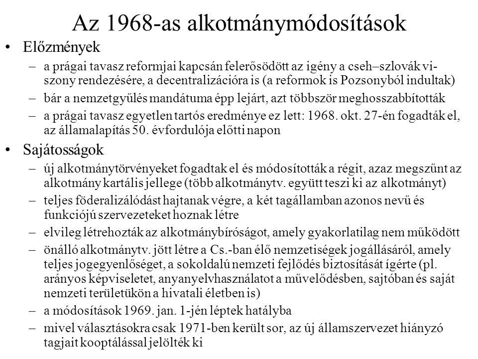 Az 1968-as alkotmánymódosítások Előzmények –a prágai tavasz reformjai kapcsán felerősödött az igény a cseh–szlovák vi- szony rendezésére, a decentralizációra is (a reformok is Pozsonyból indultak) –bár a nemzetgyűlés mandátuma épp lejárt, azt többször meghosszabbították –a prágai tavasz egyetlen tartós eredménye ez lett: 1968.
