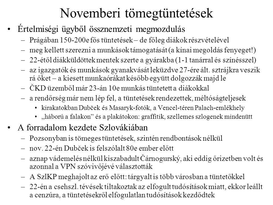 Novemberi tömegtüntetések Értelmiségi ügyből össznemzeti megmozdulás –Prágában 150-200e fős tüntetések – de főleg diákok részvételével –meg kellett szerezni a munkások támogatását (a kínai megoldás fenyeget!) –22-étől diákküldöttek mentek szerte a gyárakba (1-1 tanárral és színésszel) –az igazgatók és munkások gyanakvását leküzdve 27-ére ált.