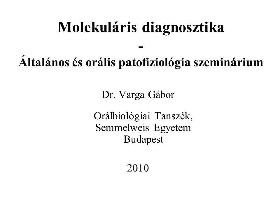 Molekuláris diagnosztika - Általános és orális patofiziológia szeminárium Dr. Varga Gábor Orálbiológiai Tanszék, Semmelweis Egyetem Budapest 2010