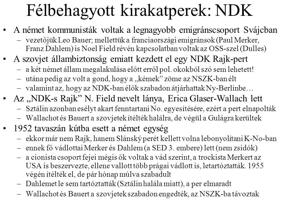 Félbehagyott kirakatperek: NDK A német kommunisták voltak a legnagyobb emigránscsoport Svájcban –vezetőjük Leo Bauer; mellettük a franciaországi emigránsok (Paul Merker, Franz Dahlem) is Noel Field révén kapcsolatban voltak az OSS-szel (Dulles) A szovjet állambiztonság emiatt kezdett el egy NDK Rajk-pert –a két német állam megalakulása előtt erről pol.