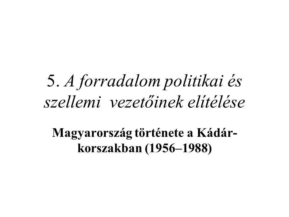 5. A forradalom politikai és szellemi vezetőinek elítélése Magyarország története a Kádár- korszakban (1956–1988)