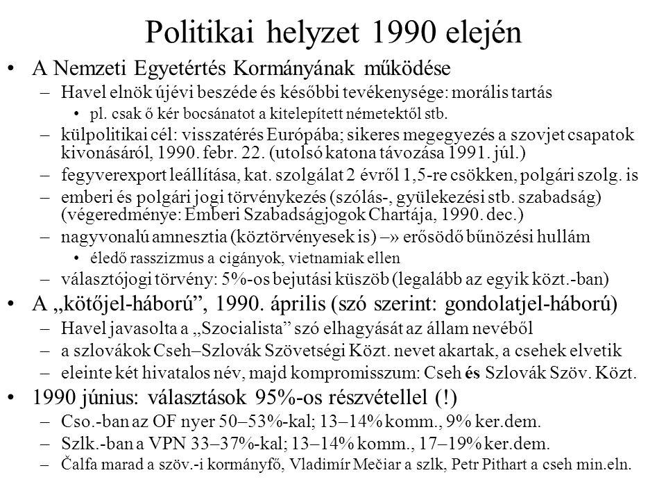 Gazdasági rendszerváltás Vita az átalakítás módjáról –Valtr Komarek min.eln.-helyettes: lassú, fokozatos reformok, a lakosság védelme a túl hirtelen rázúduló nehézségektől (infláció, munkanélküliség) –Václav Klaus pénzügymin.: radikális sokkterápia (végül ez kap zöld utat) –1990 márc.