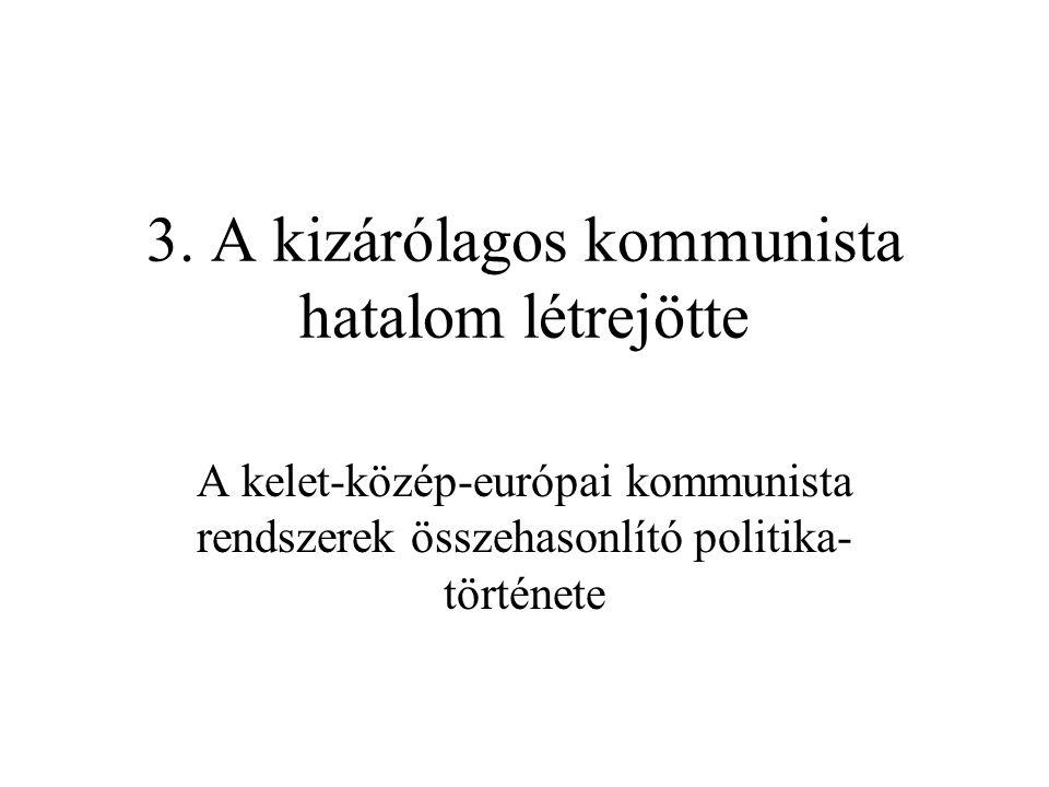 3. A kizárólagos kommunista hatalom létrejötte A kelet-közép-európai kommunista rendszerek összehasonlító politika története