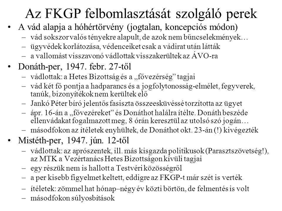 Az FKGP felbomlasztását szolgáló perek A vád alapja a hóhértörvény (jogtalan, koncepciós módon) –vád sokszor valós tényekre alapult, de azok nem bűncselekmények… –ügyvédek korlátozása, védenceiket csak a vádirat után látták –a vallomást visszavonó vádlottak visszakerültek az ÁVO-ra Donáth-per, 1947.