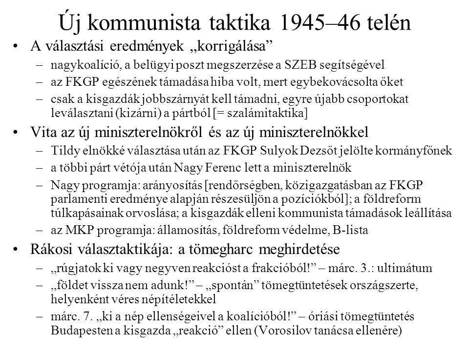 """Új kommunista taktika 1945–46 telén A választási eredmények """"korrigálása –nagykoalíció, a belügyi poszt megszerzése a SZEB segítségével –az FKGP egészének támadása hiba volt, mert egybekovácsolta őket –csak a kisgazdák jobbszárnyát kell támadni, egyre újabb csoportokat leválasztani (kizárni) a pártból [= szalámitaktika] Vita az új miniszterelnökről és az új miniszterelnökkel –Tildy elnökké választása után az FKGP Sulyok Dezsőt jelölte kormányfőnek –a többi párt vétója után Nagy Ferenc lett a miniszterelnök –Nagy programja: arányosítás [rendőrségben, közigazgatásban az FKGP parlamenti eredménye alapján részesüljön a pozíciókból]; a földreform túlkapásainak orvoslása; a kisgazdák elleni kommunista támadások leállítása –az MKP programja: államosítás, földreform védelme, B-lista Rákosi választaktikája: a tömegharc meghirdetése –""""rúgjatok ki vagy negyven reakcióst a frakcióból! – márc."""
