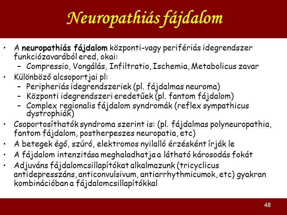48 Neuropathiás fájdalom A neuropathiás fájdalom központi-vagy perifériás idegrendszer funkciózavarából ered, okai: –Compressio, Vongálás, Infiltratio, Ischemia, Metabolicus zavar Különböző alcsoportjai pl: –Peripheriás idegrendszeriek (pl.