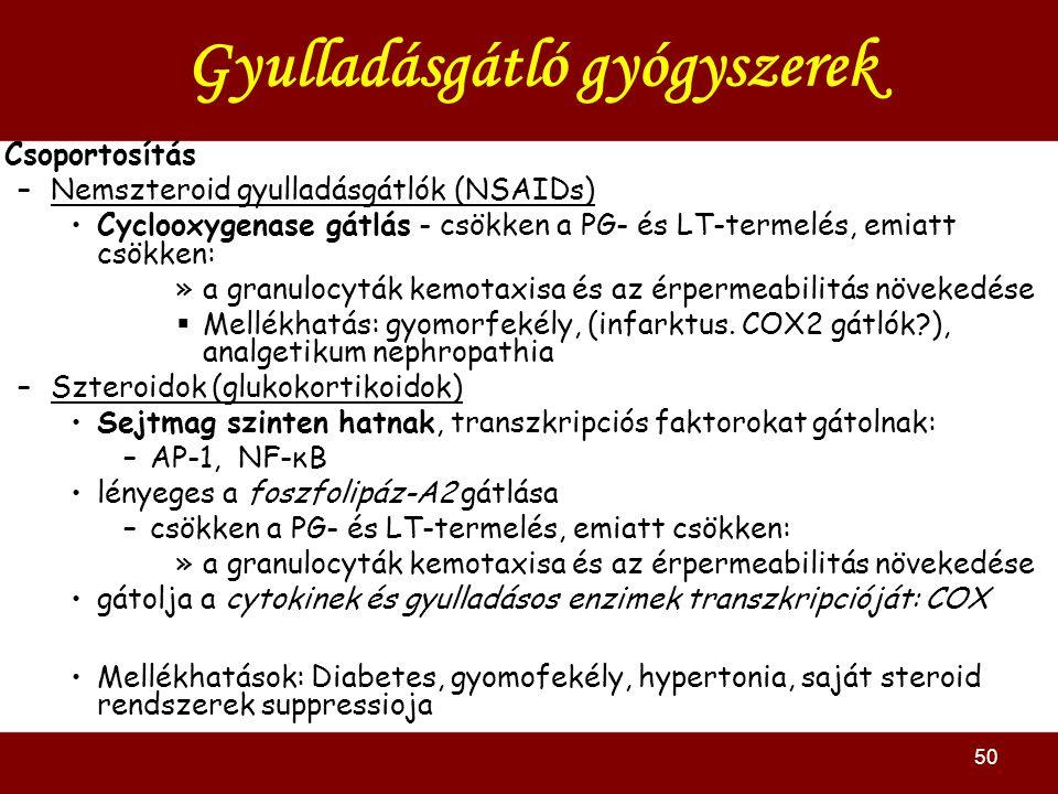 50 Gyulladásgátló gyógyszerek Csoportosítás –Nemszteroid gyulladásgátlók (NSAIDs) Cyclooxygenase gátlás - csökken a PG- és LT-termelés, emiatt csökken: »a granulocyták kemotaxisa és az érpermeabilitás növekedése  Mellékhatás: gyomorfekély, (infarktus.