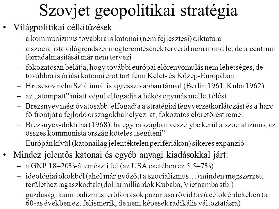 Szovjet geopolitikai stratégia Világpolitikai célkitűzések –a kommunizmus továbbra is katonai (nem fejlesztési) diktatúra –a szocialista világrendszer