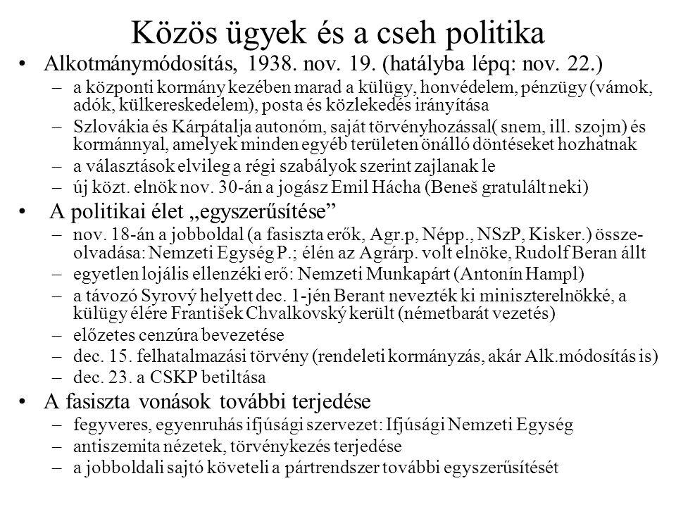 Közös ügyek és a cseh politika Alkotmánymódosítás, 1938. nov. 19. (hatályba lépq: nov. 22.) –a központi kormány kezében marad a külügy, honvédelem, pé