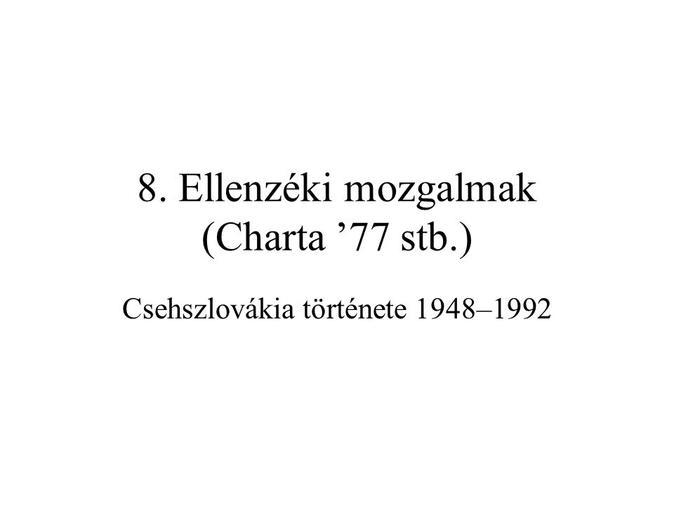 8. Ellenzéki mozgalmak (Charta '77 stb.) Csehszlovákia története 1948–1992