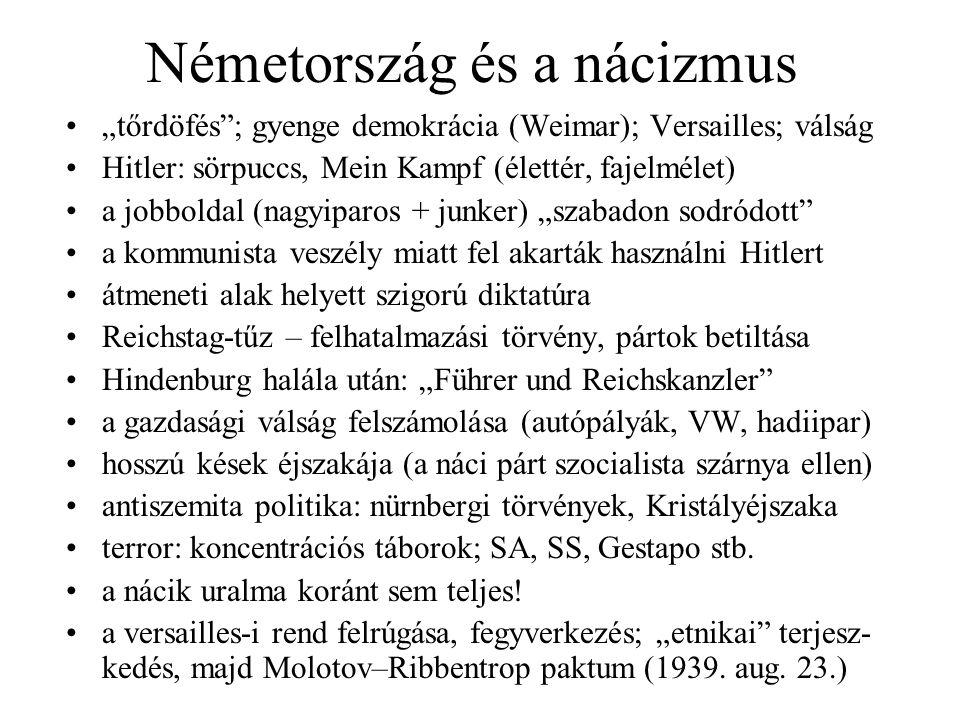 """Németország és a nácizmus """"tőrdöfés ; gyenge demokrácia (Weimar); Versailles; válság Hitler: sörpuccs, Mein Kampf (élettér, fajelmélet) a jobboldal (nagyiparos + junker) """"szabadon sodródott a kommunista veszély miatt fel akarták használni Hitlert átmeneti alak helyett szigorú diktatúra Reichstag-tűz – felhatalmazási törvény, pártok betiltása Hindenburg halála után: """"Führer und Reichskanzler a gazdasági válság felszámolása (autópályák, VW, hadiipar) hosszú kések éjszakája (a náci párt szocialista szárnya ellen) antiszemita politika: nürnbergi törvények, Kristályéjszaka terror: koncentrációs táborok; SA, SS, Gestapo stb."""