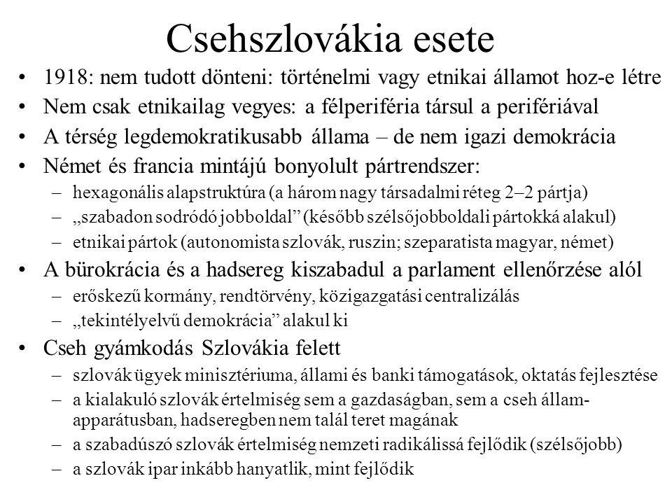 """Csehszlovákia esete 1918: nem tudott dönteni: történelmi vagy etnikai államot hoz-e létre Nem csak etnikailag vegyes: a félperiféria társul a perifériával A térség legdemokratikusabb állama – de nem igazi demokrácia Német és francia mintájú bonyolult pártrendszer: –hexagonális alapstruktúra (a három nagy társadalmi réteg 2–2 pártja) –""""szabadon sodródó jobboldal (később szélsőjobboldali pártokká alakul) –etnikai pártok (autonomista szlovák, ruszin; szeparatista magyar, német) A bürokrácia és a hadsereg kiszabadul a parlament ellenőrzése alól –erőskezű kormány, rendtörvény, közigazgatási centralizálás –""""tekintélyelvű demokrácia alakul ki Cseh gyámkodás Szlovákia felett –szlovák ügyek minisztériuma, állami és banki támogatások, oktatás fejlesztése –a kialakuló szlovák értelmiség sem a gazdaságban, sem a cseh állam- apparátusban, hadseregben nem talál teret magának –a szabadúszó szlovák értelmiség nemzeti radikálissá fejlődik (szélsőjobb) –a szlovák ipar inkább hanyatlik, mint fejlődik"""