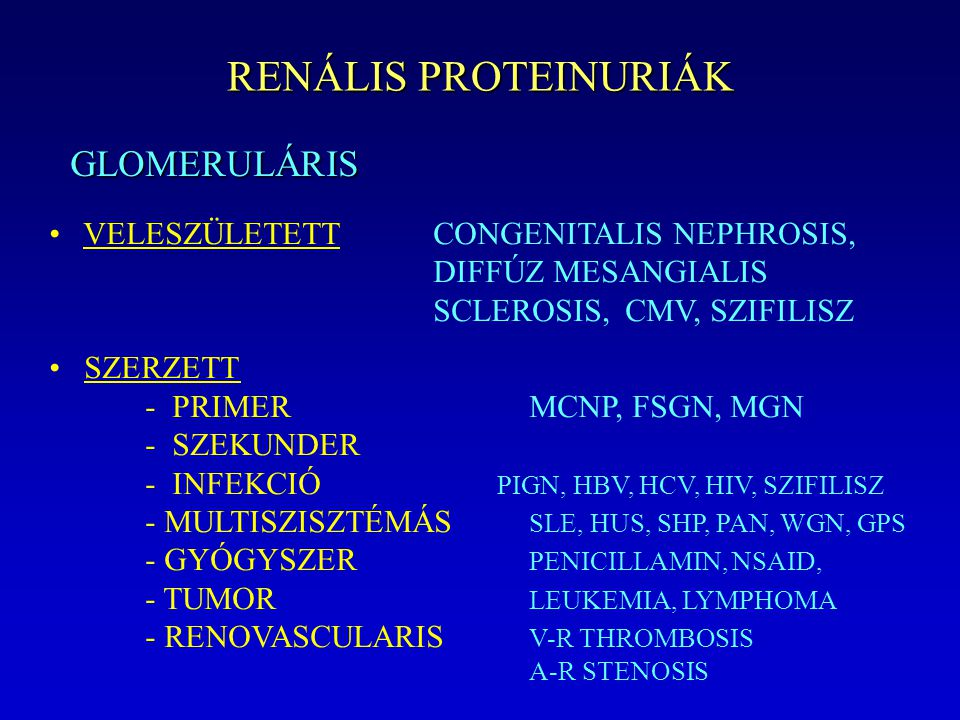 RENÁLIS PROTEINURIÁK GLOMERULÁRIS VELESZÜLETETTCONGENITALIS NEPHROSIS, DIFFÚZ MESANGIALIS SCLEROSIS, CMV, SZIFILISZ SZERZETT - PRIMERMCNP, FSGN, MGN - SZEKUNDER - INFEKCIÓ PIGN, HBV, HCV, HIV, SZIFILISZ - MULTISZISZTÉMÁS SLE, HUS, SHP, PAN, WGN, GPS - GYÓGYSZER PENICILLAMIN, NSAID, - TUMOR LEUKEMIA, LYMPHOMA - RENOVASCULARIS V-R THROMBOSIS A-R STENOSIS