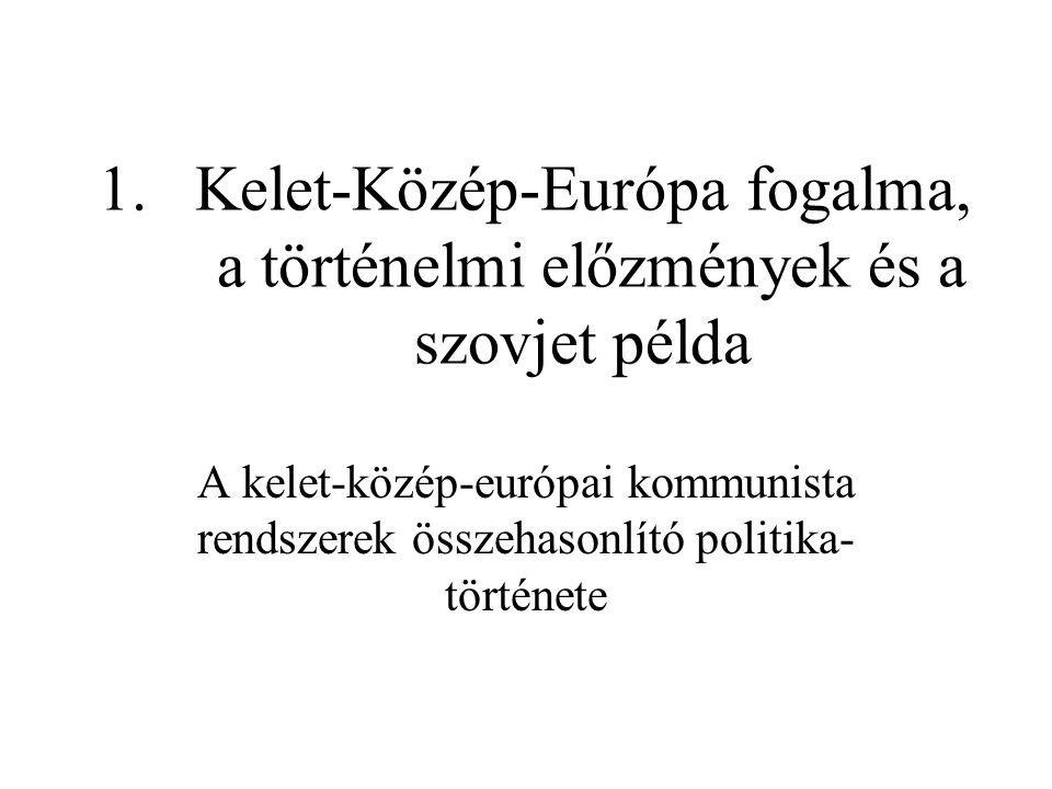 1.Kelet-Közép-Európa fogalma, a történelmi előzmények és a szovjet példa A kelet-közép-európai kommunista rendszerek összehasonlító politika történet