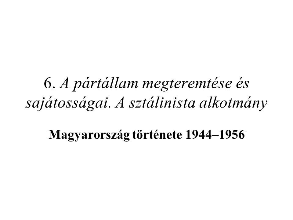 6. A pártállam megteremtése és sajátosságai. A sztálinista alkotmány Magyarország története 1944–1956