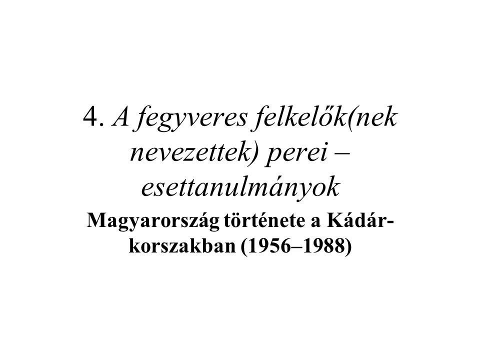 4. A fegyveres felkelők(nek nevezettek) perei – esettanulmányok Magyarország története a Kádár- korszakban (1956–1988)