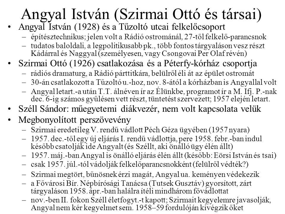 Angyal István (Szirmai Ottó és társai) Angyal István (1928) és a Tűzoltó utcai felkelőcsoport –építésztechnikus; jelen volt a Rádió ostrománál, 27-től felkelő-parancsnok –tudatos baloldali, a legpolitikusabb pk., több fontos tárgyaláson vesz részt Kádárral és Naggyal (személyesen, vagy Csongovai Per Olaf révén) Szirmai Ottó (1926) csatlakozása és a Péterfy-kórház csoportja –rádiós dramaturg, a Rádió párttitkára, belülről éli át az épület ostromát –30-án csatlakozott a Tűzoltó u.-hoz, nov.
