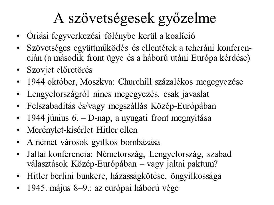A szövetségesek győzelme Óriási fegyverkezési fölénybe kerül a koalíció Szövetséges együttműködés és ellentétek a teheráni konferen- cián (a második front ügye és a háború utáni Európa kérdése) Szovjet előretörés 1944 október, Moszkva: Churchill százalékos megegyezése Lengyelországról nincs megegyezés, csak javaslat Felszabadítás és/vagy megszállás Közép-Európában 1944 június 6.