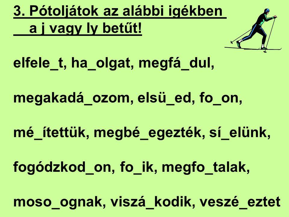 3. Pótoljátok az alábbi igékben a j vagy ly betűt! elfele_t, ha_olgat, megfá_dul, megakadá_ozom, elsü_ed, fo_on, mé_ítettük, megbé_egezték, sí_elünk,