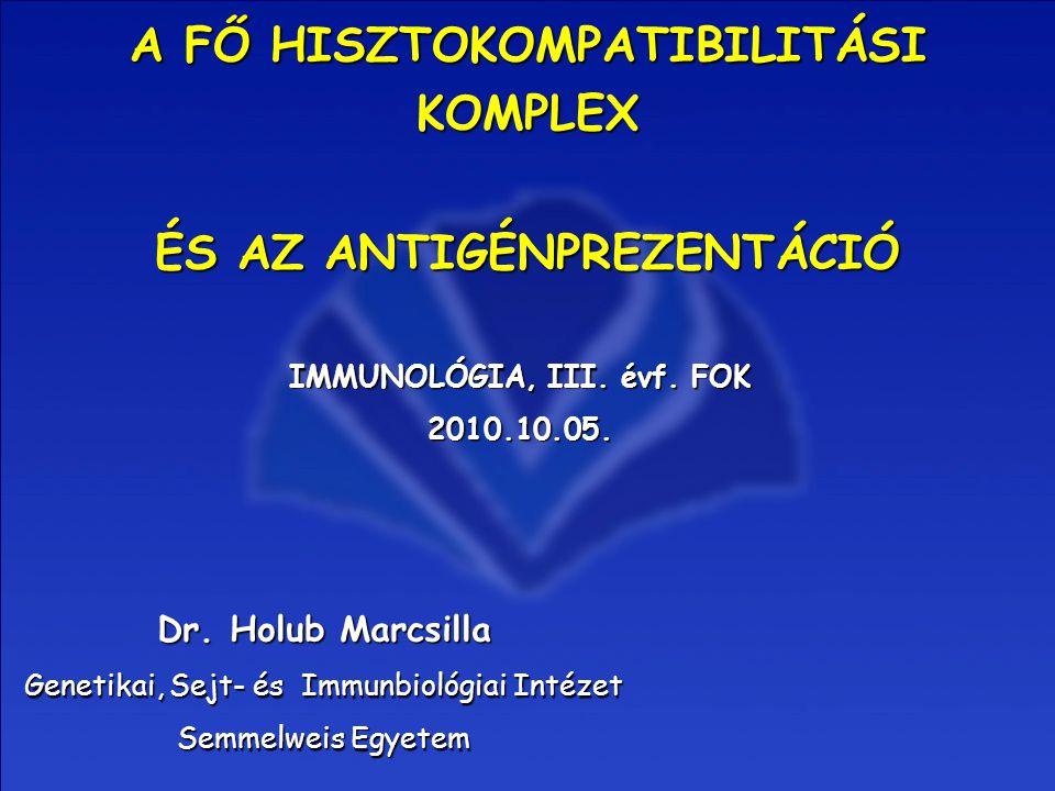 A FŐ HISZTOKOMPATIBILITÁSI KOMPLEX IMMUNOLÓGIA, III. évf. FOK 2010.10.05. Dr. Holub Marcsilla Genetikai, Sejt- és Immunbiológiai Intézet Semmelweis Eg