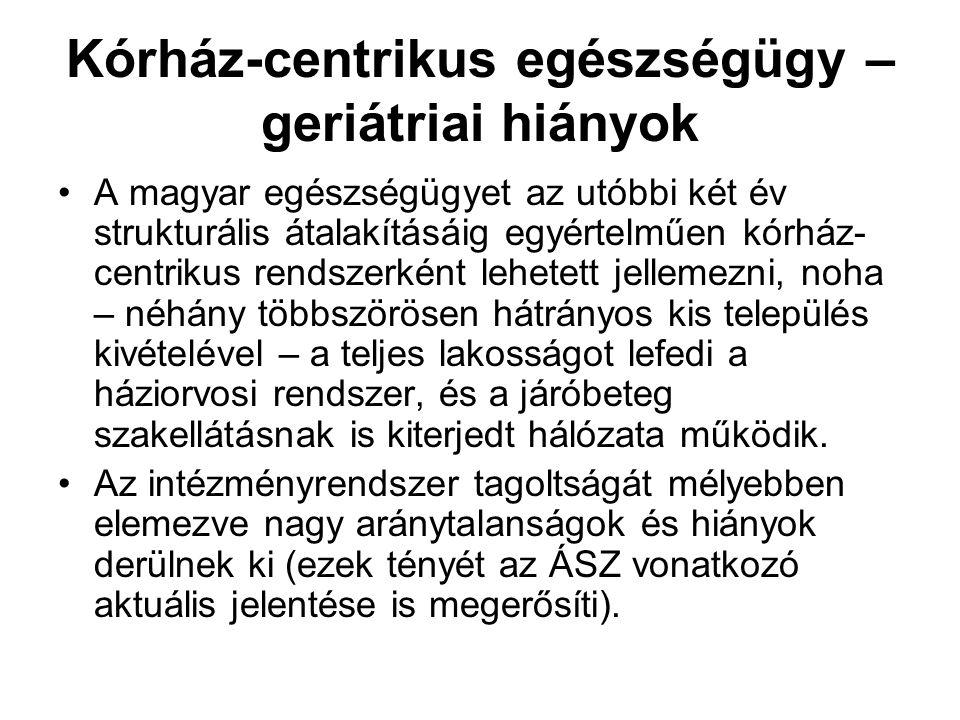 Kórház-centrikus egészségügy – geriátriai hiányok A magyar egészségügyet az utóbbi két év strukturális átalakításáig egyértelműen kórház- centrikus re
