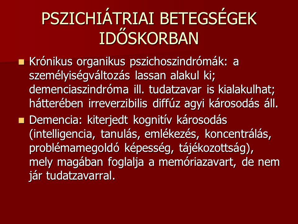 PSZICHIÁTRIAI BETEGSÉGEK IDŐSKORBAN Krónikus organikus pszichoszindrómák: a személyiségváltozás lassan alakul ki; demenciaszindróma ill. tudatzavar is