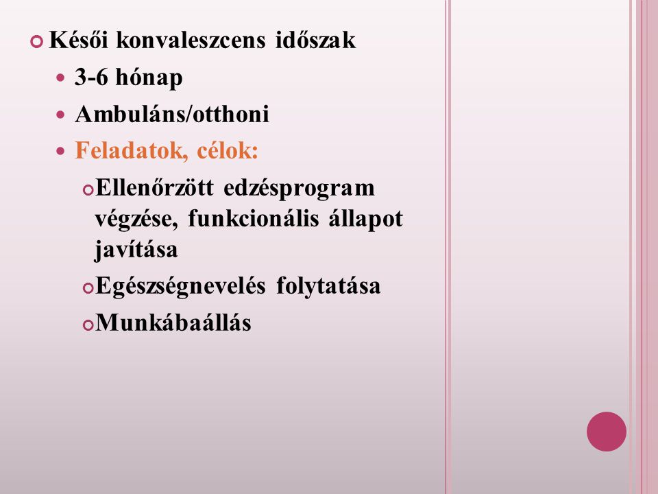 Késői konvaleszcens időszak 3-6 hónap Ambuláns/otthoni Feladatok, célok: Ellenőrzött edzésprogram végzése, funkcionális állapot javítása Egészségnevel