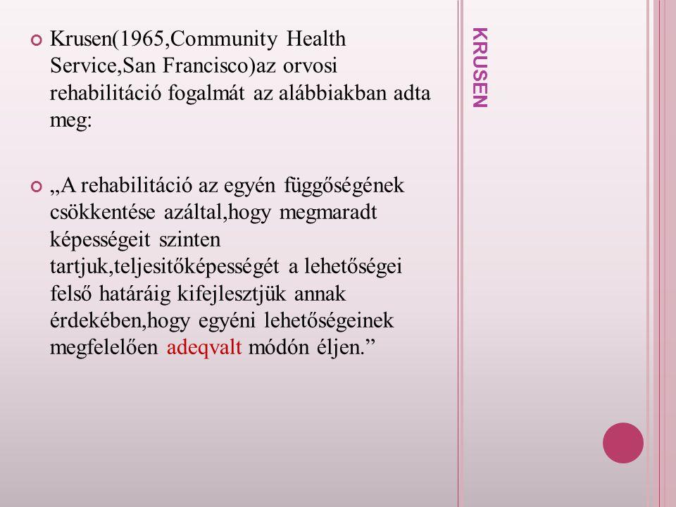 """K R U S E N Krusen(1965,Community Health Service,San Francisco)az orvosi rehabilitáció fogalmát az alábbiakban adta meg: """"A rehabilitáció az egyén füg"""