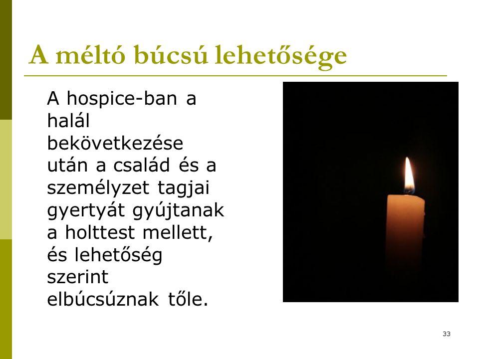 33 A méltó búcsú lehetősége A hospice-ban a halál bekövetkezése után a család és a személyzet tagjai gyertyát gyújtanak a holttest mellett, és lehetőség szerint elbúcsúznak tőle.