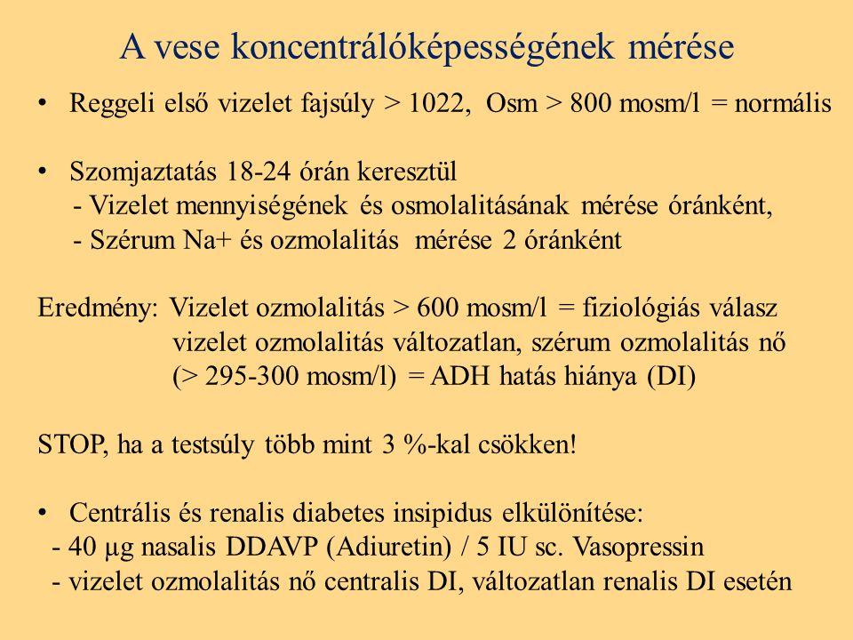 A vese koncentrálóképességének mérése Reggeli első vizelet fajsúly > 1022, Osm > 800 mosm/l = normális Szomjaztatás 18-24 órán keresztül - Vizelet mennyiségének és osmolalitásának mérése óránként, - Szérum Na+ és ozmolalitás mérése 2 óránként Eredmény: Vizelet ozmolalitás > 600 mosm/l = fiziológiás válasz vizelet ozmolalitás változatlan, szérum ozmolalitás nő (> 295-300 mosm/l) = ADH hatás hiánya (DI) STOP, ha a testsúly több mint 3 %-kal csökken.
