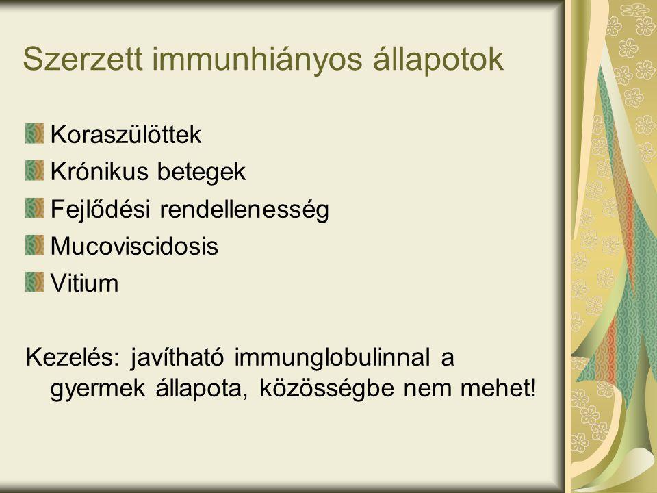 Szerzett immunhiányos állapotok Koraszülöttek Krónikus betegek Fejlődési rendellenesség Mucoviscidosis Vitium Kezelés: javítható immunglobulinnal a gyermek állapota, közösségbe nem mehet!