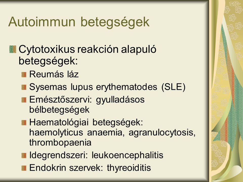Autoimmun betegségek Cytotoxikus reakción alapuló betegségek: Reumás láz Sysemas lupus erythematodes (SLE) Emésztőszervi: gyulladásos bélbetegségek Haematológiai betegségek: haemolyticus anaemia, agranulocytosis, thrombopaenia Idegrendszeri: leukoencephalitis Endokrin szervek: thyreoiditis