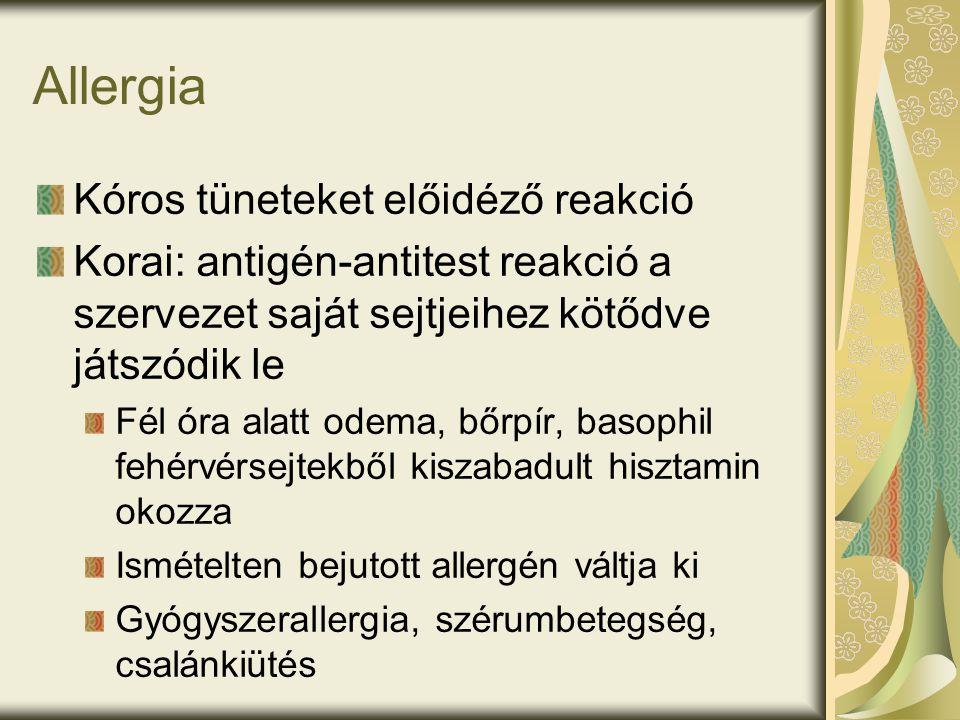 Allergia Kóros tüneteket előidéző reakció Korai: antigén-antitest reakció a szervezet saját sejtjeihez kötődve játszódik le Fél óra alatt odema, bőrpír, basophil fehérvérsejtekből kiszabadult hisztamin okozza Ismételten bejutott allergén váltja ki Gyógyszerallergia, szérumbetegség, csalánkiütés