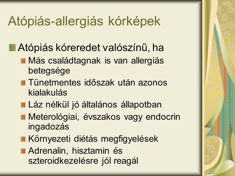 Atópiás-allergiás kórképek Atópiás kóreredet valószínű, ha Más családtagnak is van allergiás betegsége Tünetmentes időszak után azonos kialakulás Láz nélkül jó általános állapotban Meterológiai, évszakos vagy endocrin ingadozás Környezeti diétás megfigyelések Adrenalin, hisztamin és szteroidkezelésre jól reagál