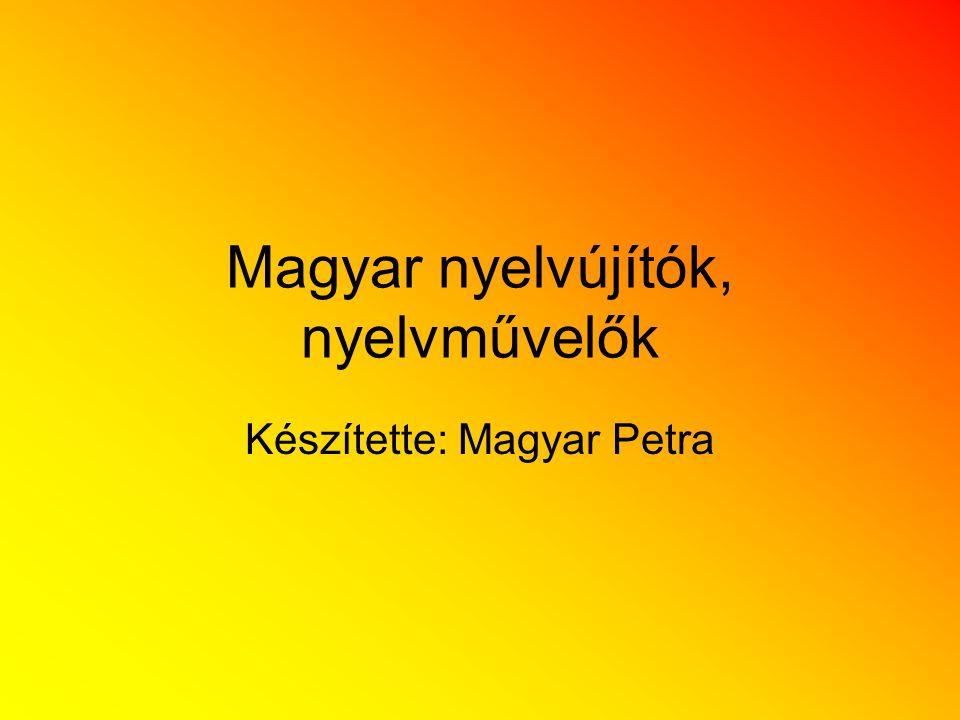 Magyar nyelvújítók, nyelvművelők Készítette: Magyar Petra
