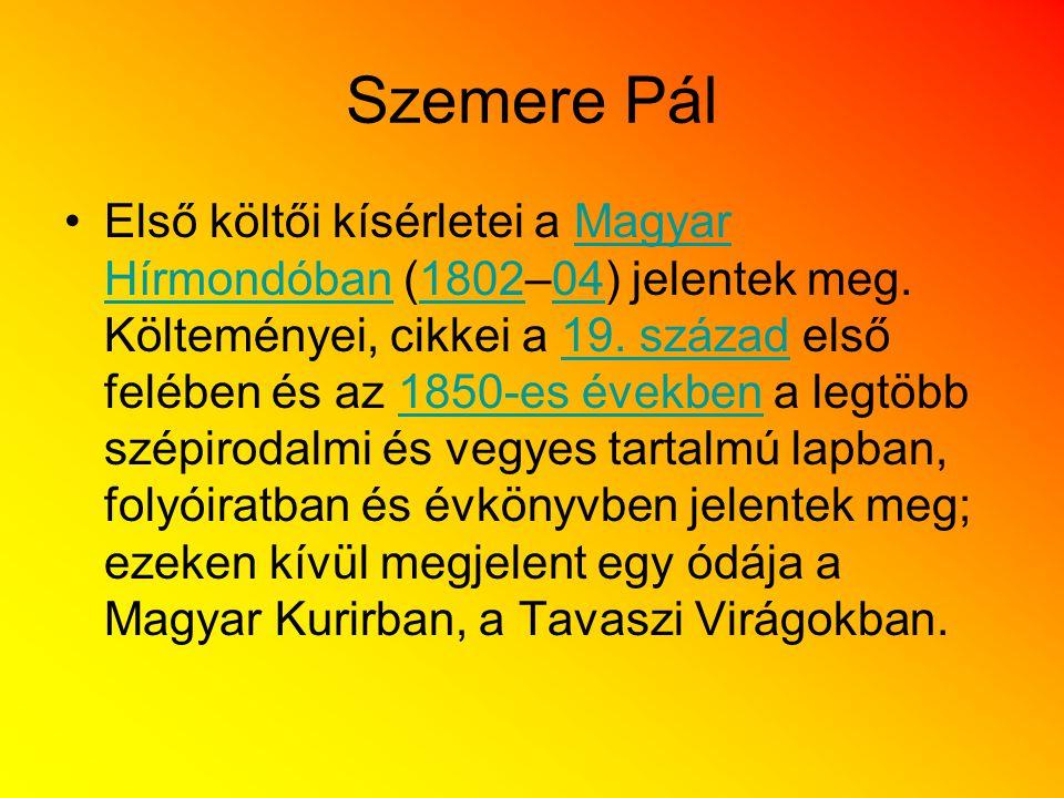Szemere Pál Első költői kísérletei a Magyar Hírmondóban (1802–04) jelentek meg. Költeményei, cikkei a 19. század első felében és az 1850-es években a