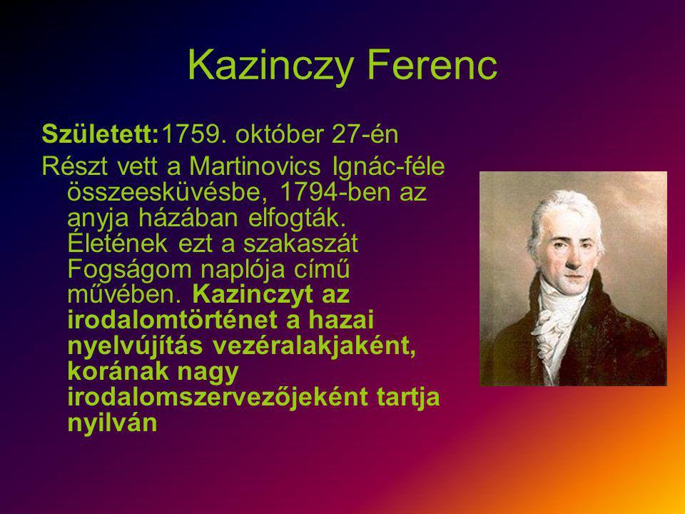 Kazinczy Ferenc Született:1759. október 27-én Részt vett a Martinovics Ignác-féle összeesküvésbe, 1794-ben az anyja házában elfogták. Életének ezt a s