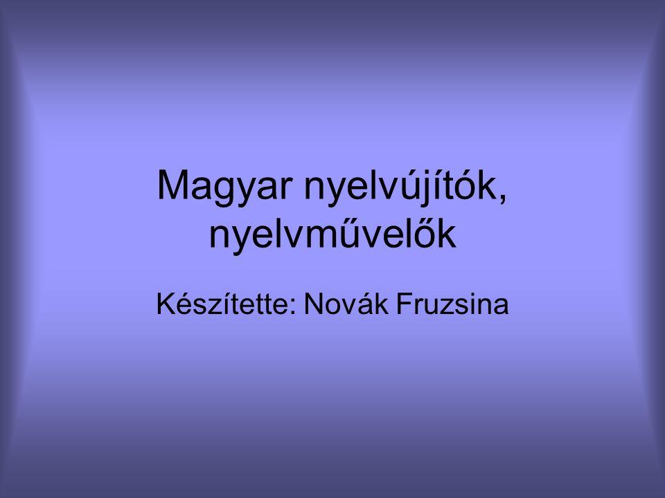 Magyar nyelvújítók, nyelvművelők Készítette: Novák Fruzsina