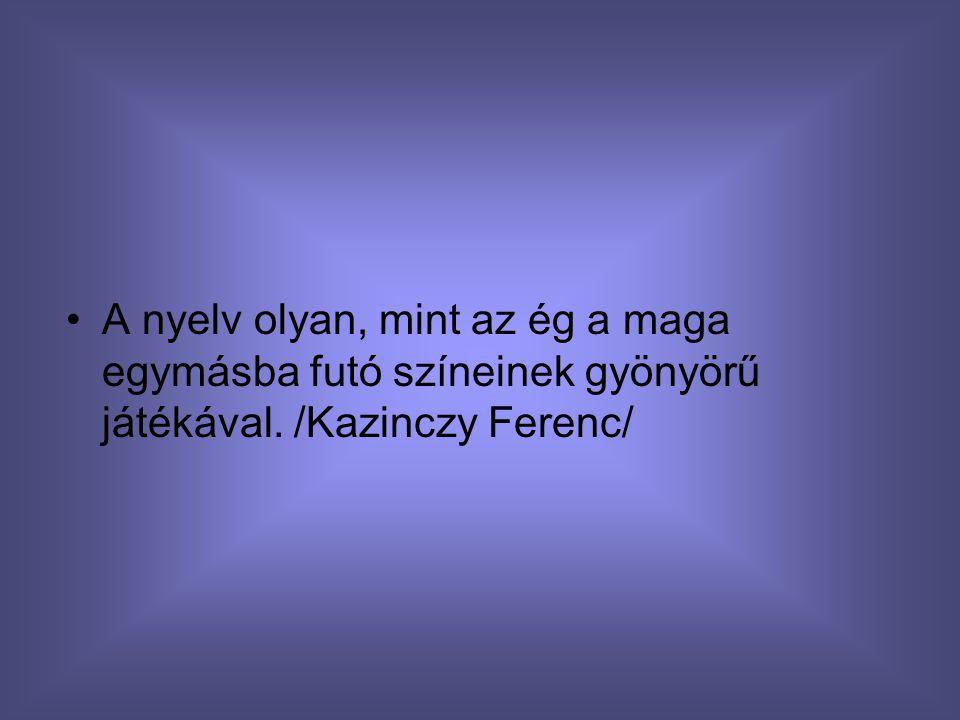 A nyelv olyan, mint az ég a maga egymásba futó színeinek gyönyörű játékával. /Kazinczy Ferenc/