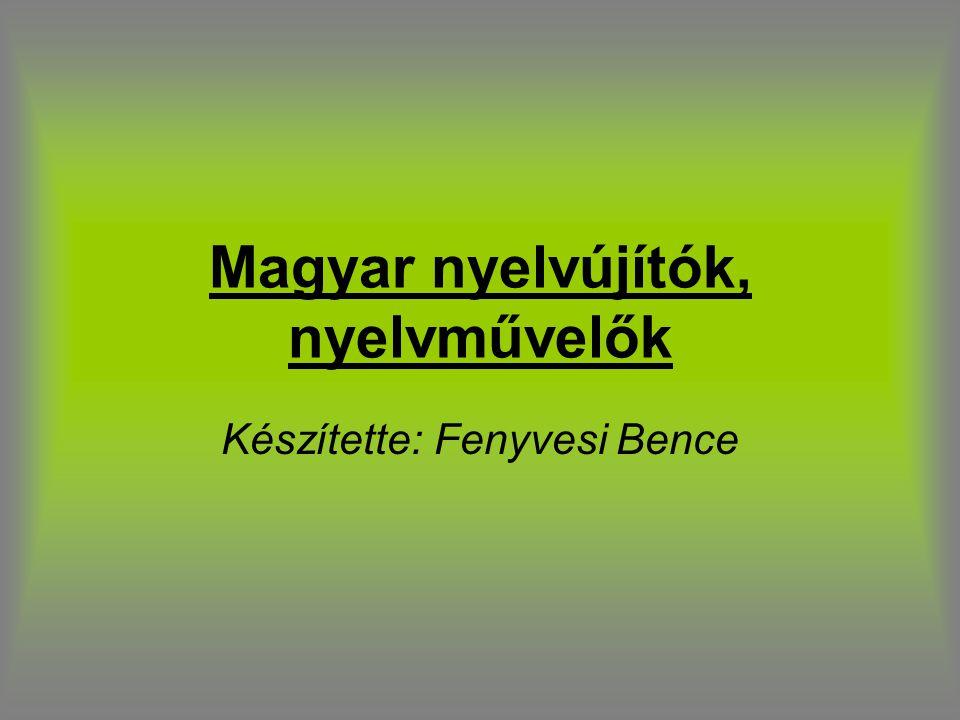 Magyar nyelvújítók, nyelvművelők Készítette: Fenyvesi Bence