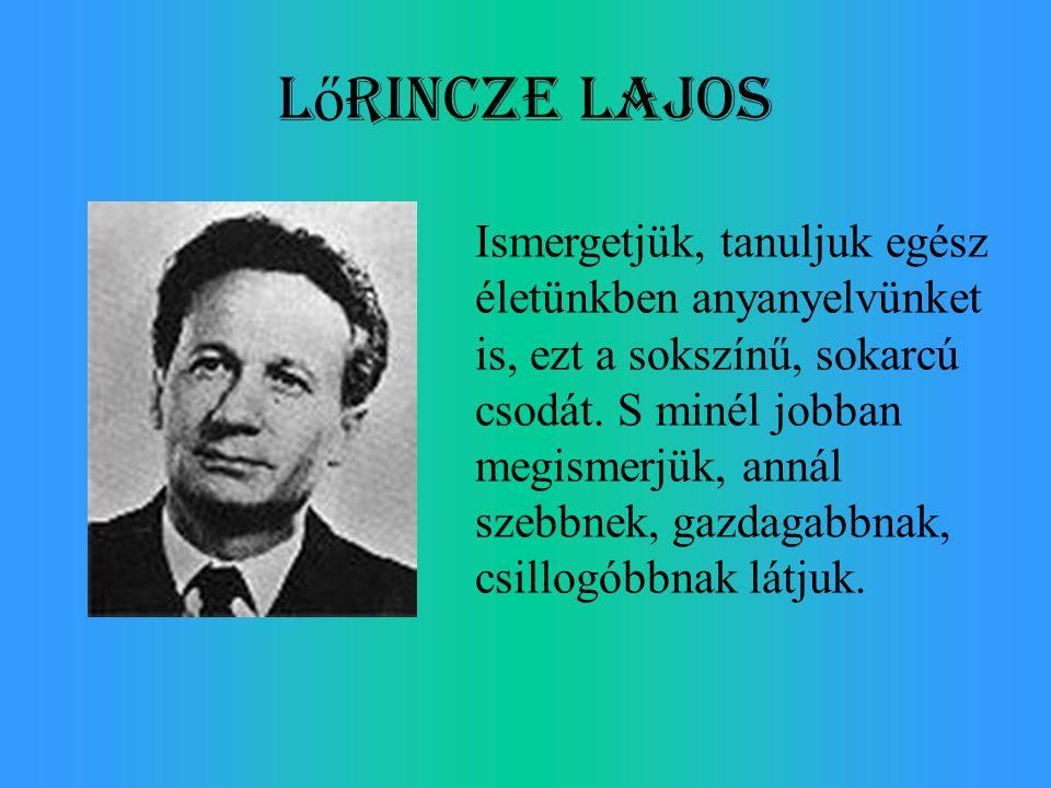 L ő rincze Lajos Ismergetjük, tanuljuk egész életünkben anyanyelvünket is, ezt a sokszínű, sokarcú csodát. S minél jobban megismerjük, annál szebbnek,