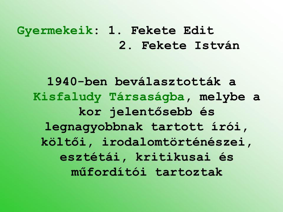 Gyermekeik: 1. Fekete Edit 2. Fekete István 1940-ben beválasztották a Kisfaludy Társaságba, melybe a kor jelentősebb és legnagyobbnak tartott írói, kö