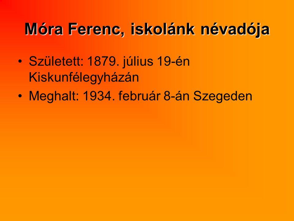 Móra Ferenc, iskolánk névadója Született: 1879. július 19-én Kiskunfélegyházán Meghalt: 1934. február 8-án Szegeden