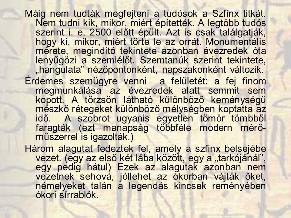 Máig nem tudták megfejteni a tudósok a Szfinx titkát. Nem tudni kik, mikor, miért építették. A legtöbb tudós szerint i. e. 2500 előtt épült. Azt is cs